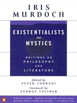 Existentialists and Mystics: Writings on Philosophy and Literature by Iris Murdoch